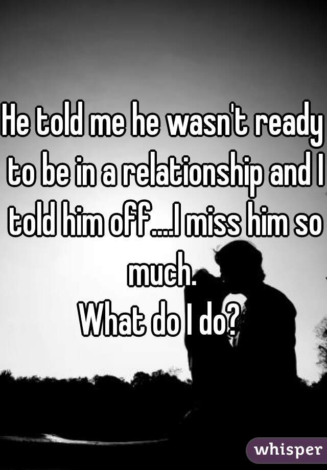 He told me he wasn't ready to be in a relationship and I told him off....I miss him so much.  What do I do?