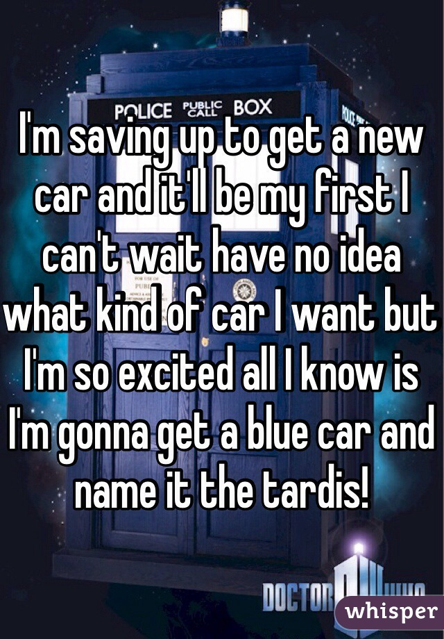 I'm saving up to get a new car and it'll be my first I can't wait have no idea what kind of car I want but I'm so excited all I know is I'm gonna get a blue car and name it the tardis!