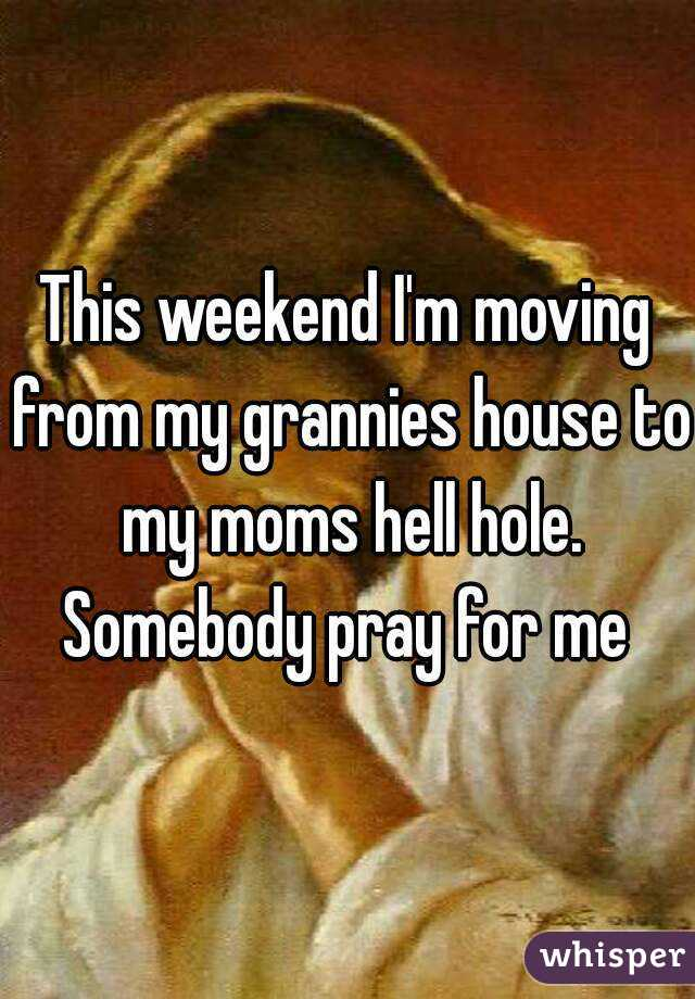 This weekend I'm moving from my grannies house to my moms hell hole. Somebody pray for me