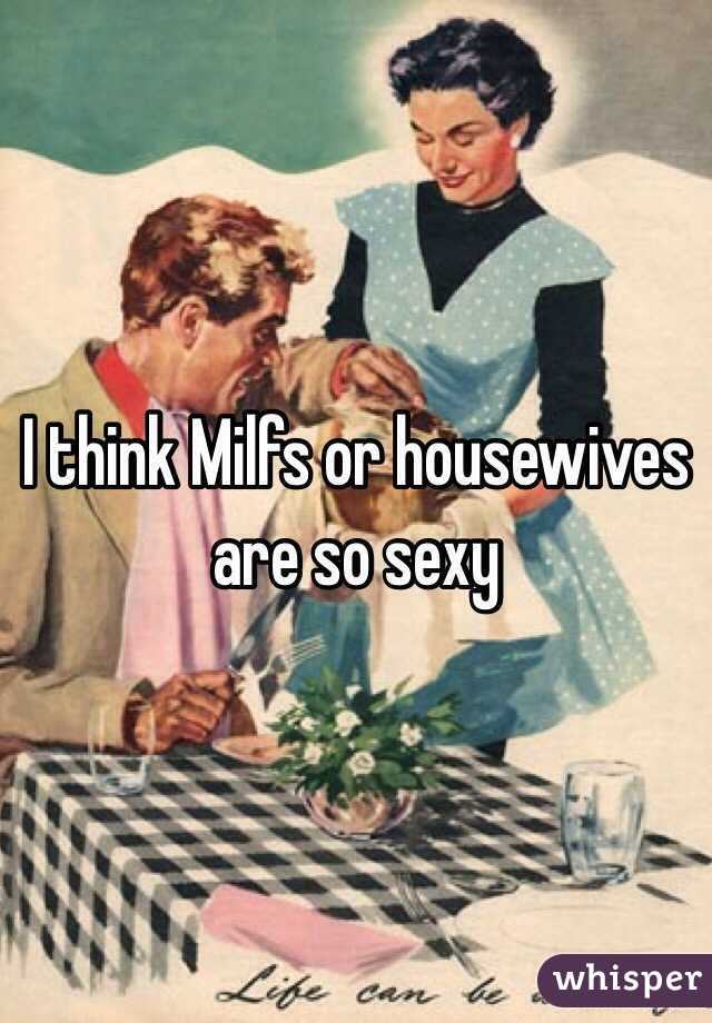 I think Milfs or housewives are so sexy