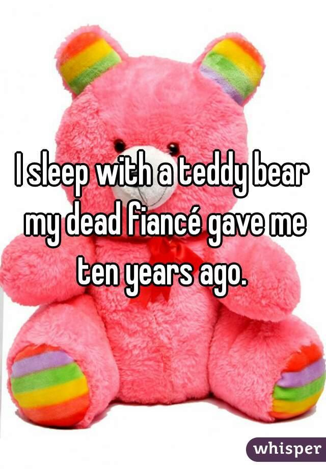 I sleep with a teddy bear my dead fiancé gave me ten years ago.