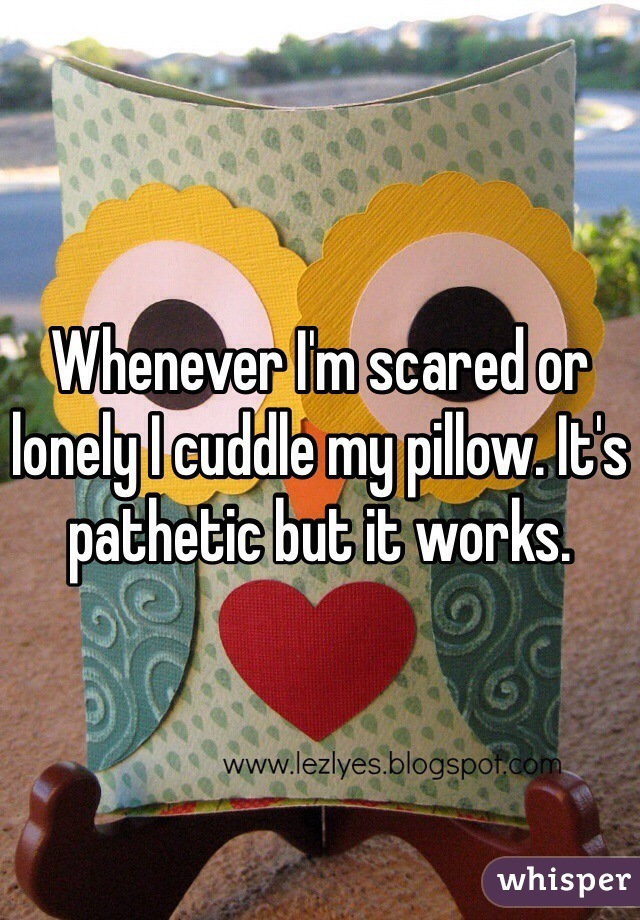 Whenever I'm scared or lonely I cuddle my pillow. It's pathetic but it works.