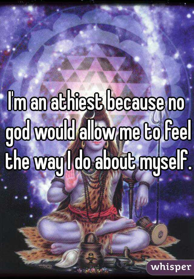 I'm an athiest because no god would allow me to feel the way I do about myself.