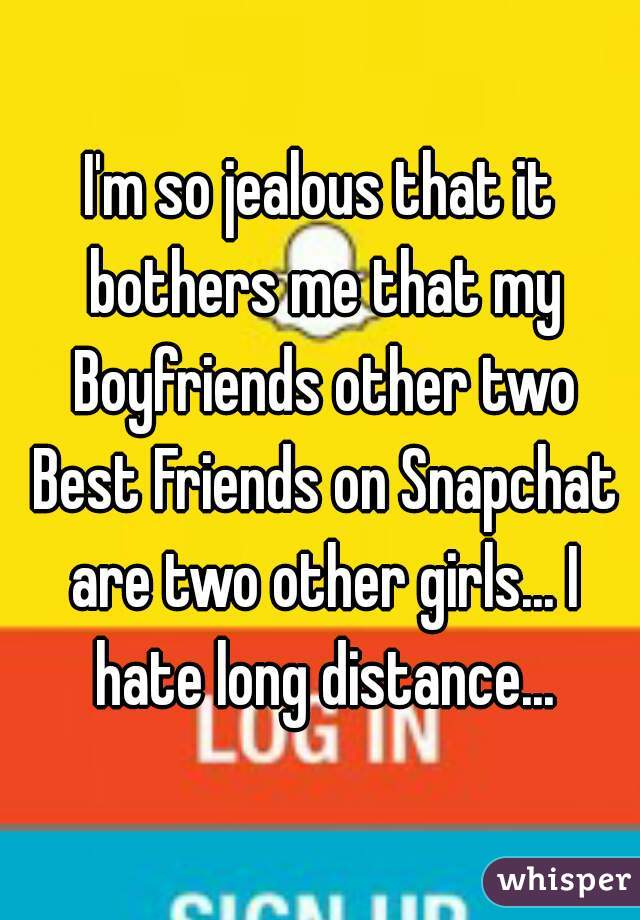 I'm so jealous that it bothers me that my Boyfriends other two Best Friends on Snapchat are two other girls... I hate long distance...