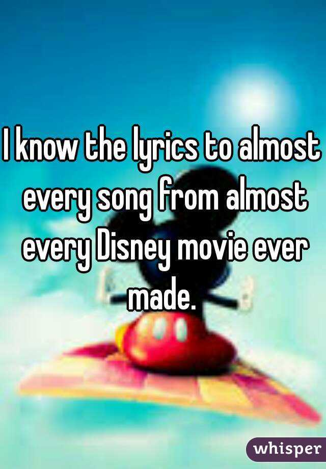 I know the lyrics to almost every song from almost every Disney movie ever made.