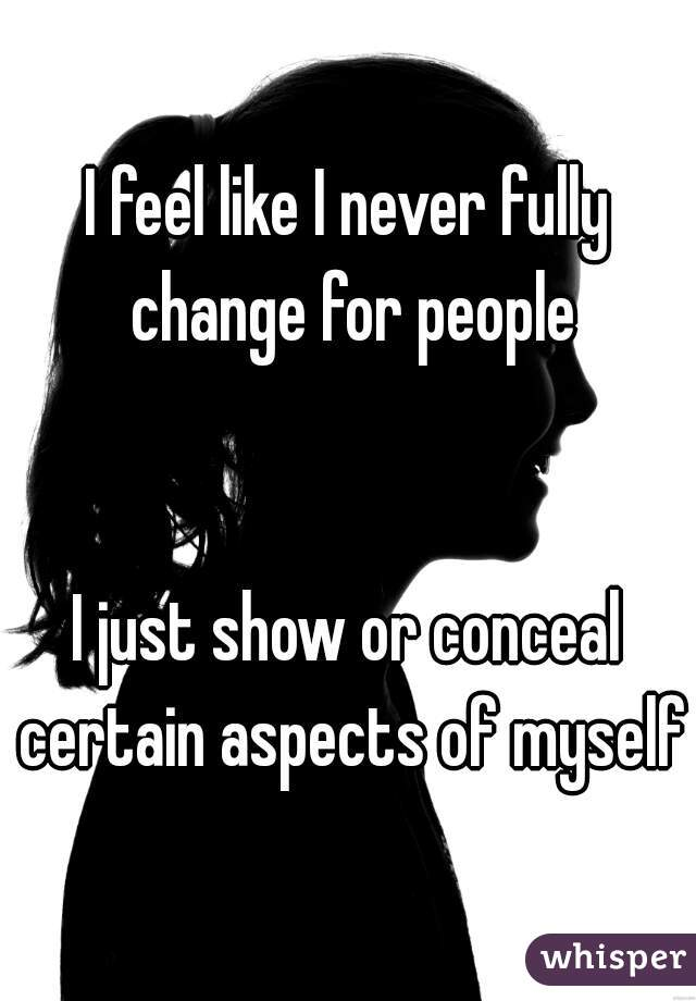 I feel like I never fully change for people   I just show or conceal certain aspects of myself