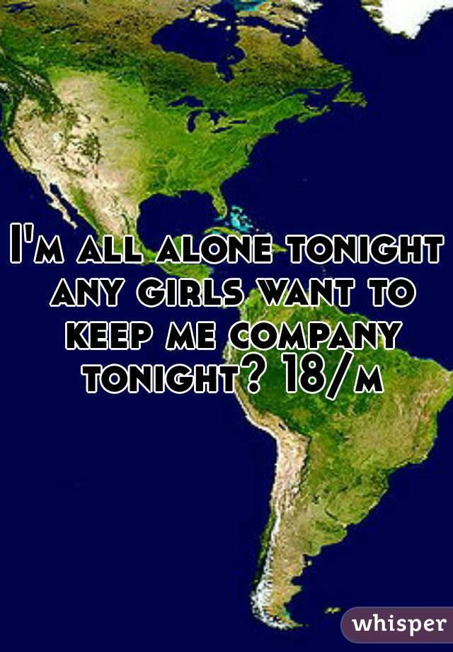 I'm all alone tonight any girls want to keep me company tonight? 18/m