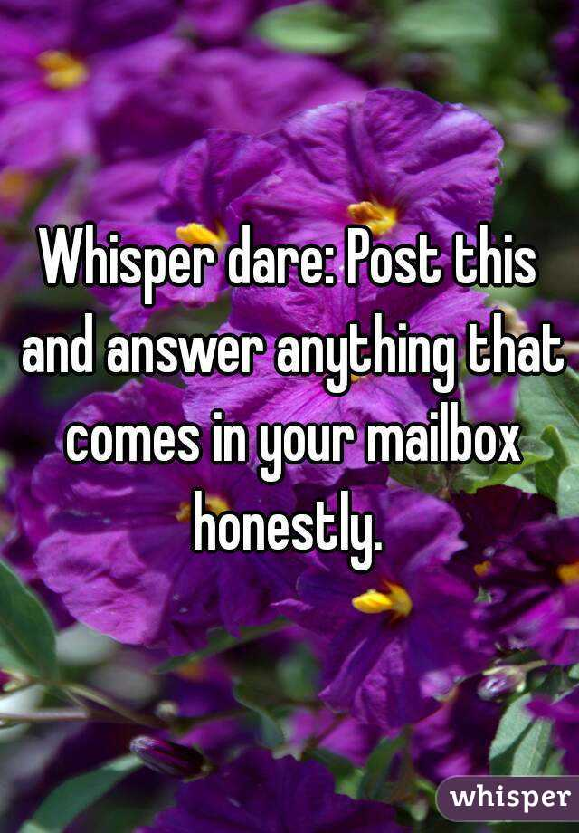 Whisper dare: Post this and answer anything that comes in your mailbox honestly.