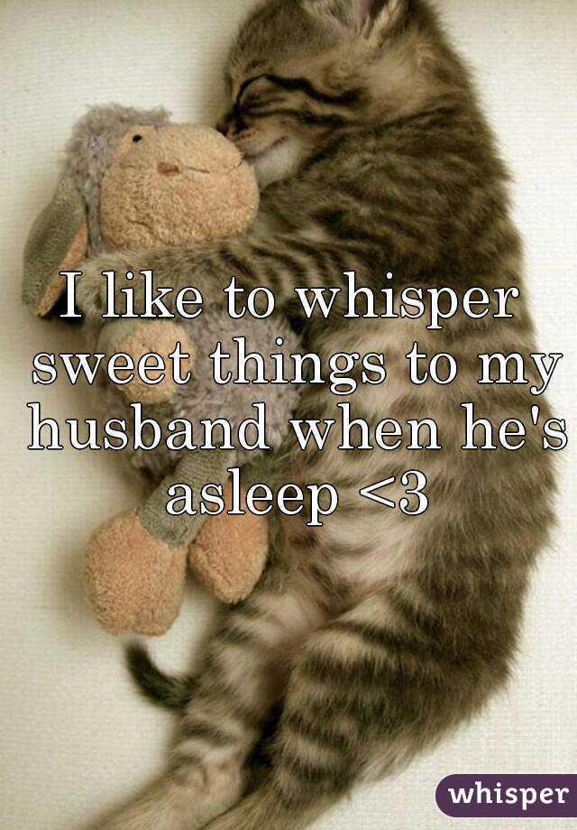 I like to whisper sweet things to my husband when he's asleep <3
