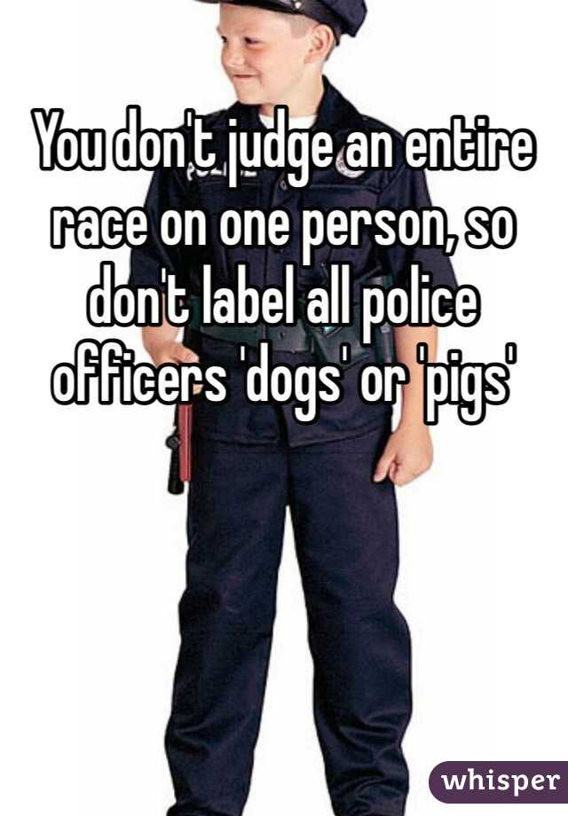 You don't judge an entire race on one person, so don't label all police officers 'dogs' or 'pigs'