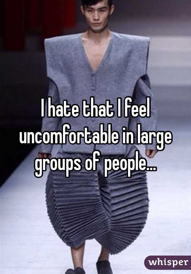 I hate that I feel uncomfortable in large groups of people...