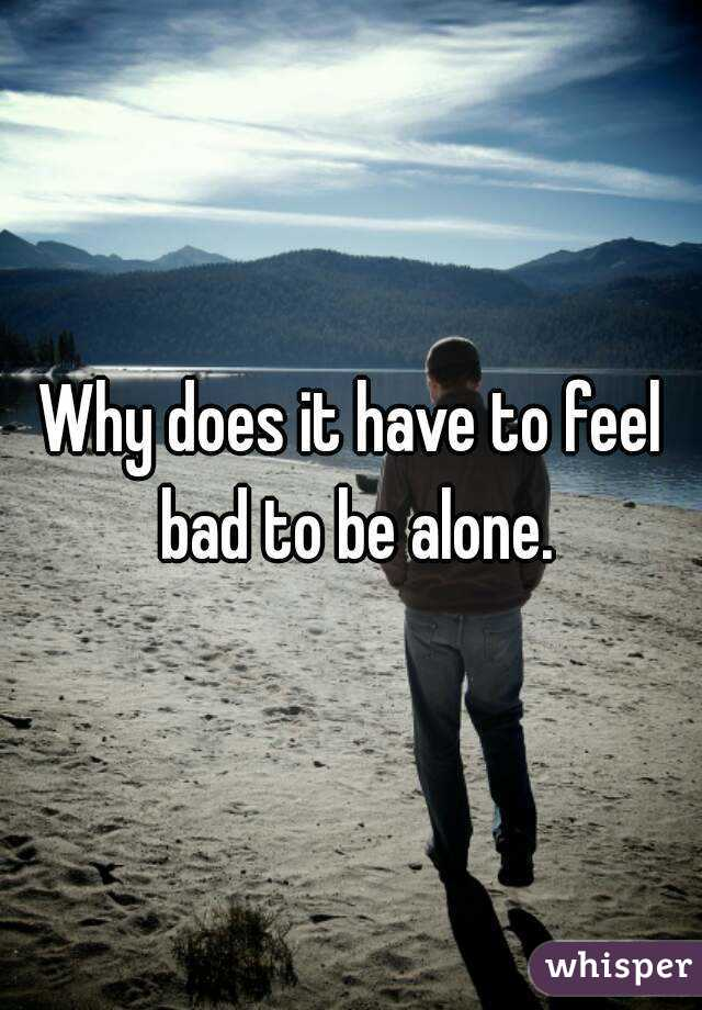 Why does it have to feel bad to be alone.