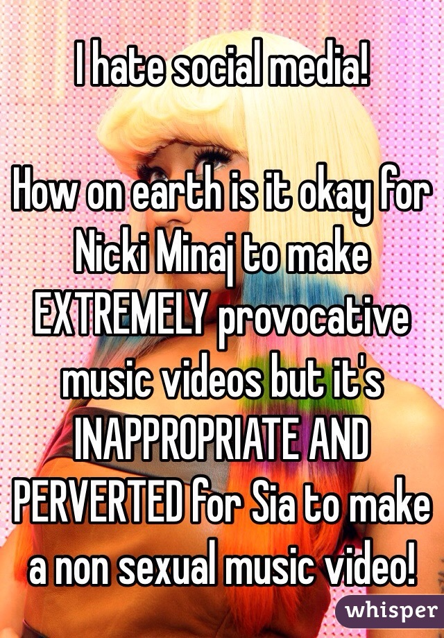 I hate social media!   How on earth is it okay for Nicki Minaj to make EXTREMELY provocative music videos but it's INAPPROPRIATE AND PERVERTED for Sia to make a non sexual music video!