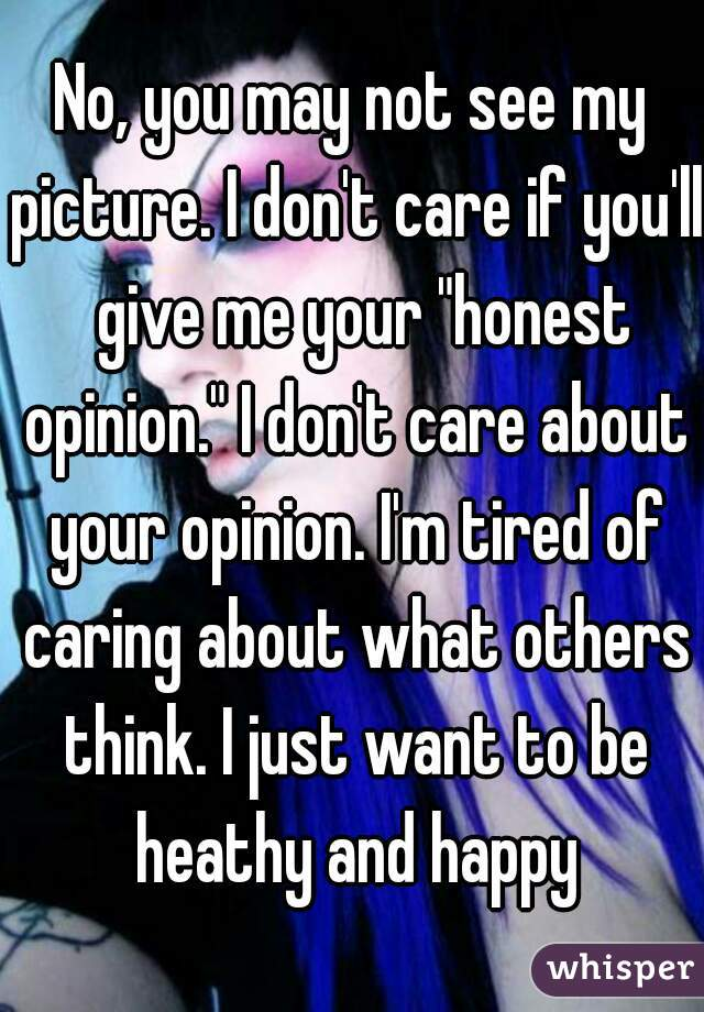 """No, you may not see my picture. I don't care if you'll  give me your """"honest opinion."""" I don't care about your opinion. I'm tired of caring about what others think. I just want to be heathy and happy"""