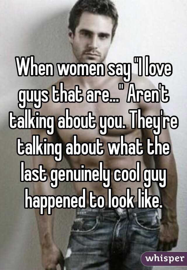 """When women say """"I love guys that are..."""" Aren't talking about you. They're talking about what the last genuinely cool guy happened to look like."""