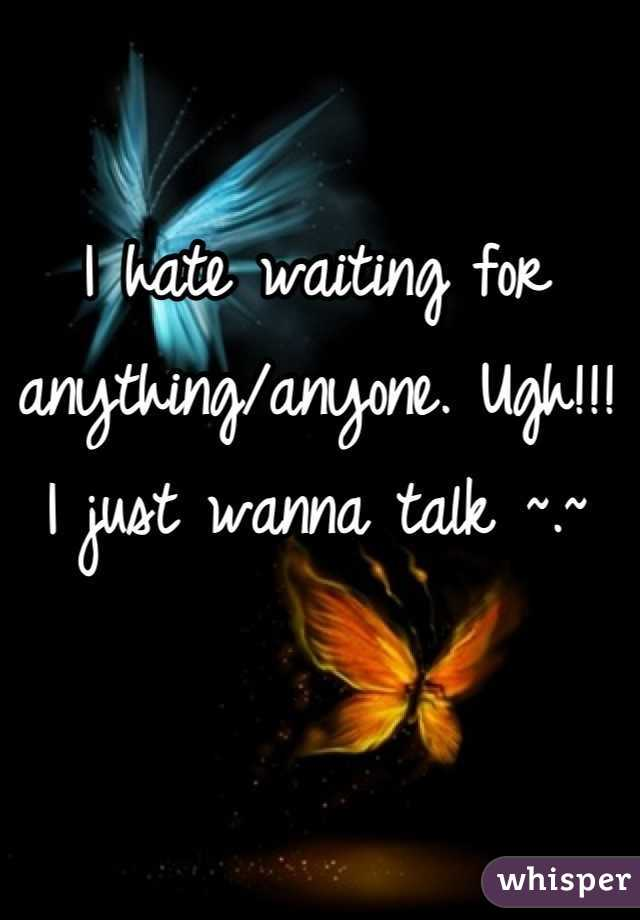 I hate waiting for anything/anyone. Ugh!!! I just wanna talk ~.~