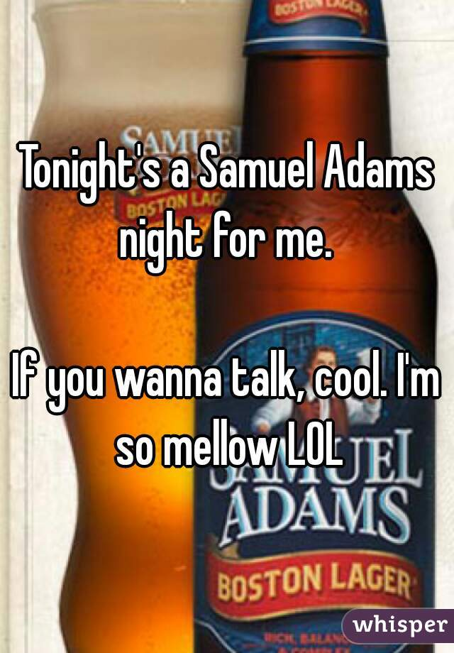 Tonight's a Samuel Adams night for me.    If you wanna talk, cool. I'm so mellow LOL