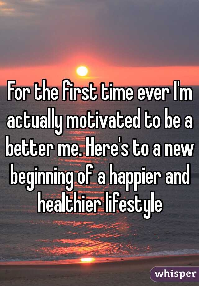 For the first time ever I'm actually motivated to be a better me. Here's to a new beginning of a happier and healthier lifestyle