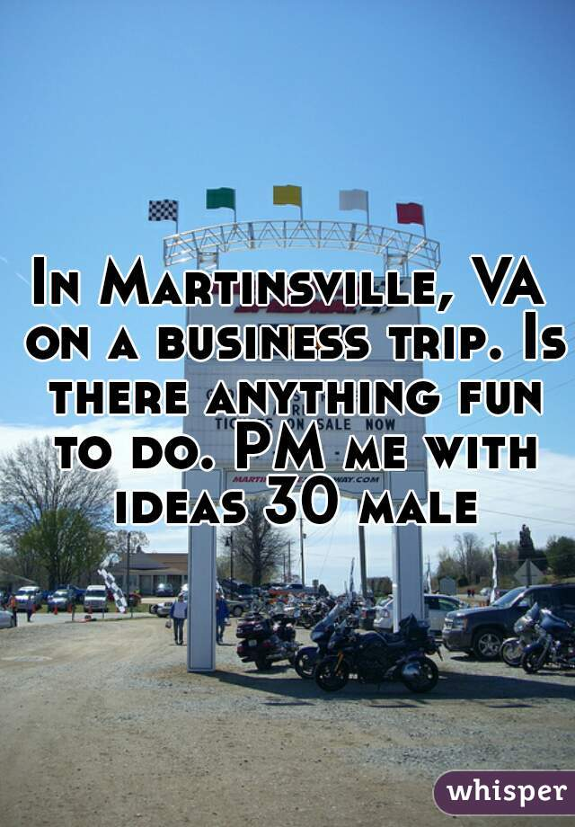 In Martinsville, VA on a business trip. Is there anything fun to do. PM me with ideas 30 male