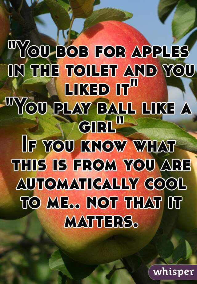 """You bob for apples in the toilet and you liked it"" ""You play ball like a girl"" If you know what this is from you are automatically cool to me.. not that it matters."