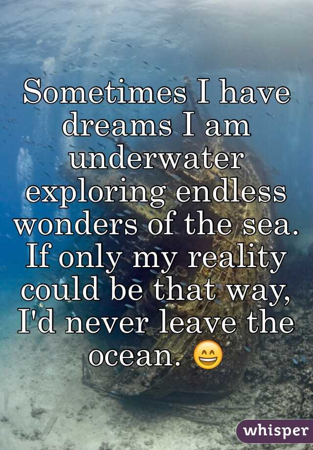 Sometimes I have dreams I am underwater exploring endless wonders of the sea. If only my reality could be that way, I'd never leave the ocean. 😄