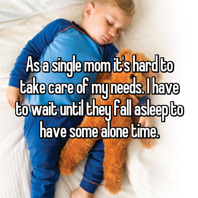 As a single mom it's hard to take care of my needs. I have to wait until they fall asleep to have some alone time.