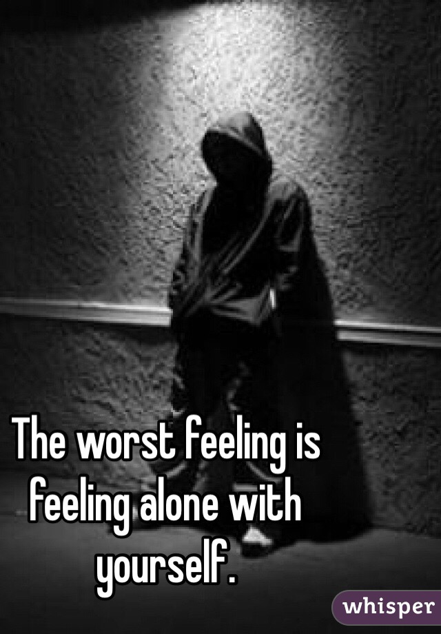 The worst feeling is feeling alone with yourself.