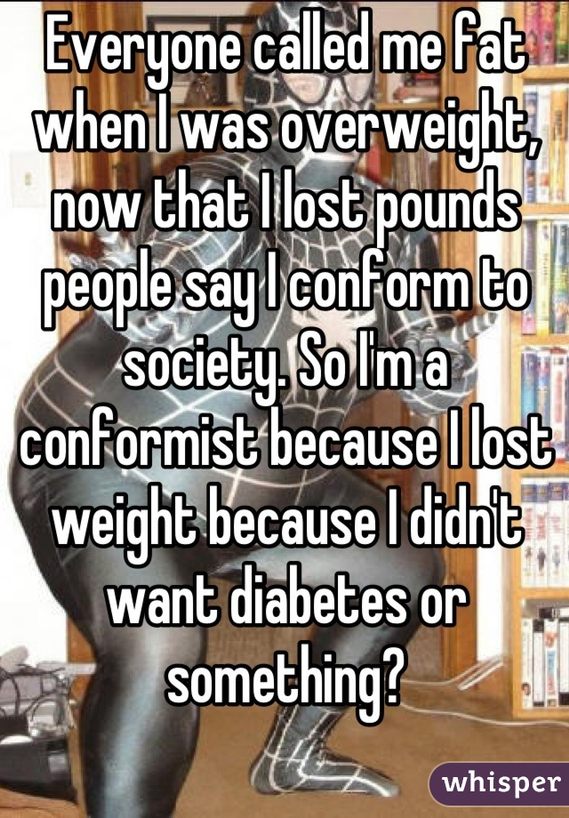 Everyone called me fat when I was overweight, now that I lost pounds people say I conform to society. So I'm a conformist because I lost weight because I didn't want diabetes or something?