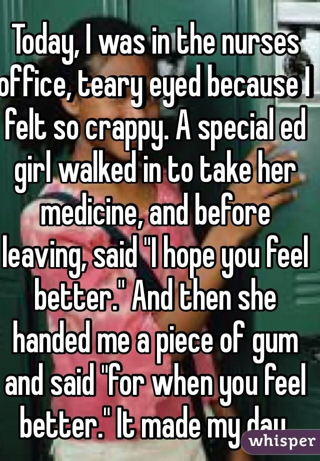 "Today, I was in the nurses office, teary eyed because I felt so crappy. A special ed girl walked in to take her medicine, and before leaving, said ""I hope you feel better."" And then she handed me a piece of gum and said ""for when you feel better."" It made my day."