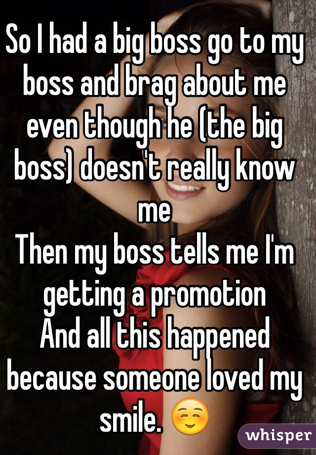 So I had a big boss go to my boss and brag about me even though he (the big boss) doesn't really know me  Then my boss tells me I'm getting a promotion  And all this happened because someone loved my smile. ☺️