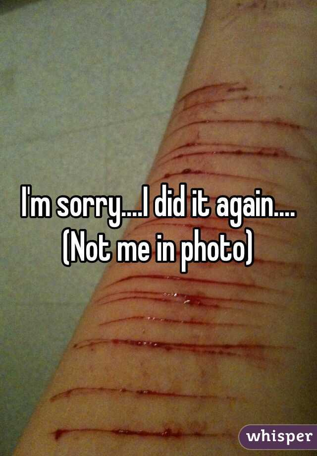 I'm sorry....I did it again.... (Not me in photo)