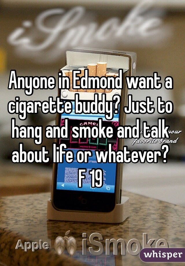 Anyone in Edmond want a cigarette buddy? Just to hang and smoke and talk about life or whatever? F 19