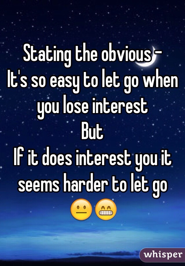 Stating the obvious - It's so easy to let go when you lose interest But If it does interest you it seems harder to let go  😐😁