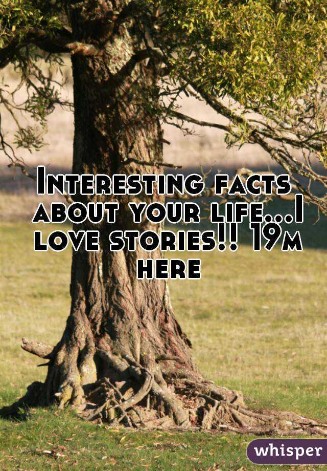 Interesting facts about your life...I love stories!! 19m here