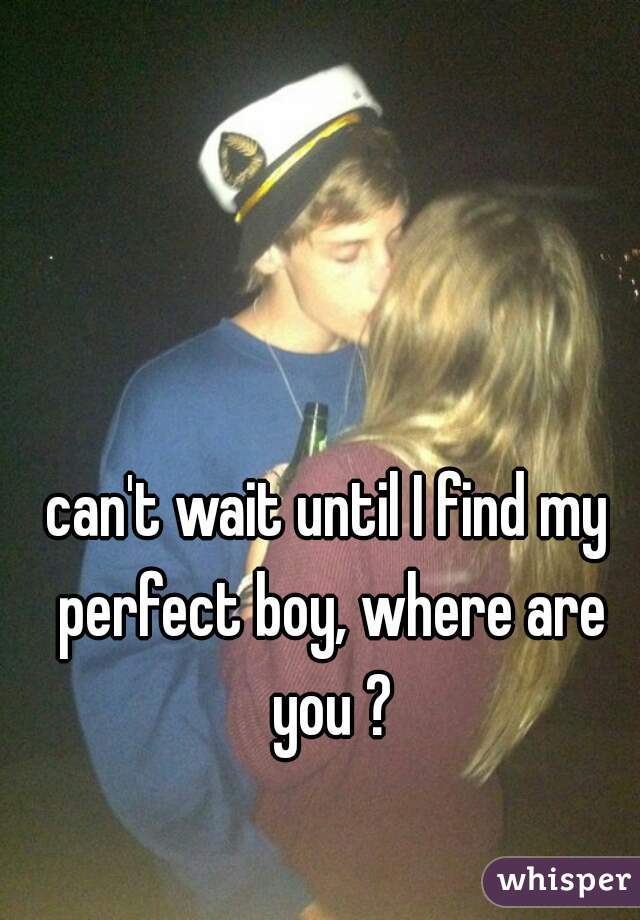 can't wait until I find my perfect boy, where are you ?