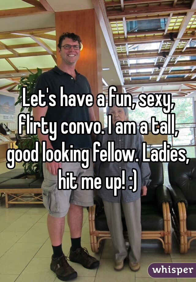 Let's have a fun, sexy, flirty convo. I am a tall, good looking fellow. Ladies, hit me up! :)