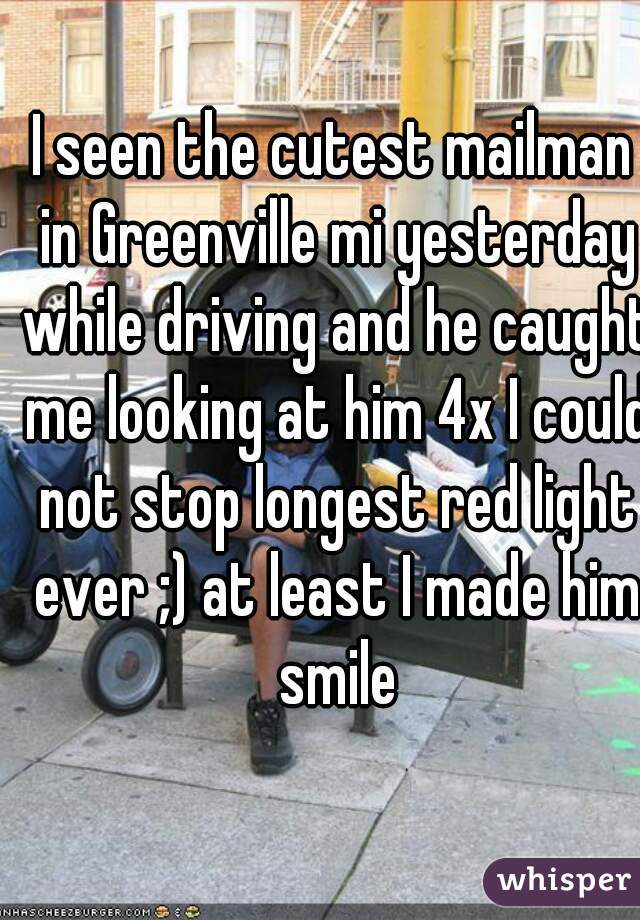 I seen the cutest mailman in Greenville mi yesterday while driving and he caught me looking at him 4x I could not stop longest red light ever ;) at least I made him smile