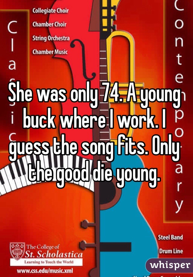 She was only 74. A young buck where I work. I guess the song fits. Only the good die young.