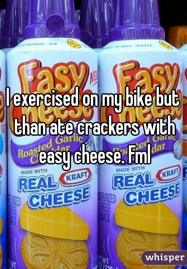 I exercised on my bike but than ate crackers with easy cheese. Fml