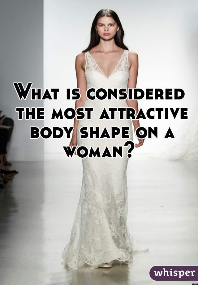 What is considered the most attractive body shape on a woman?