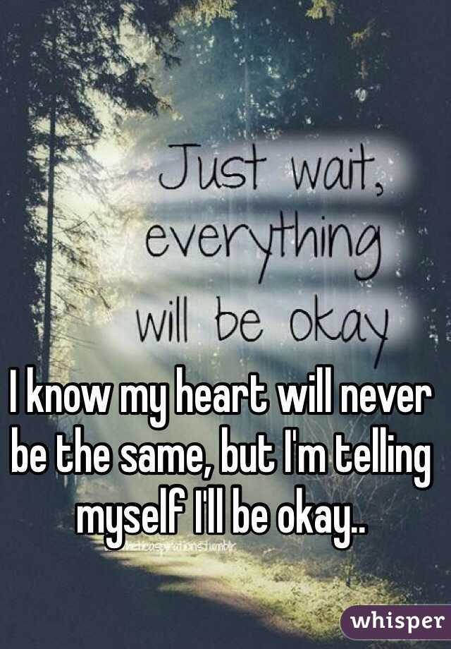I know my heart will never be the same, but I'm telling myself I'll be okay..