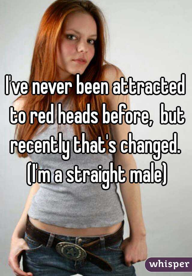 I've never been attracted to red heads before,  but recently that's changed.  (I'm a straight male)