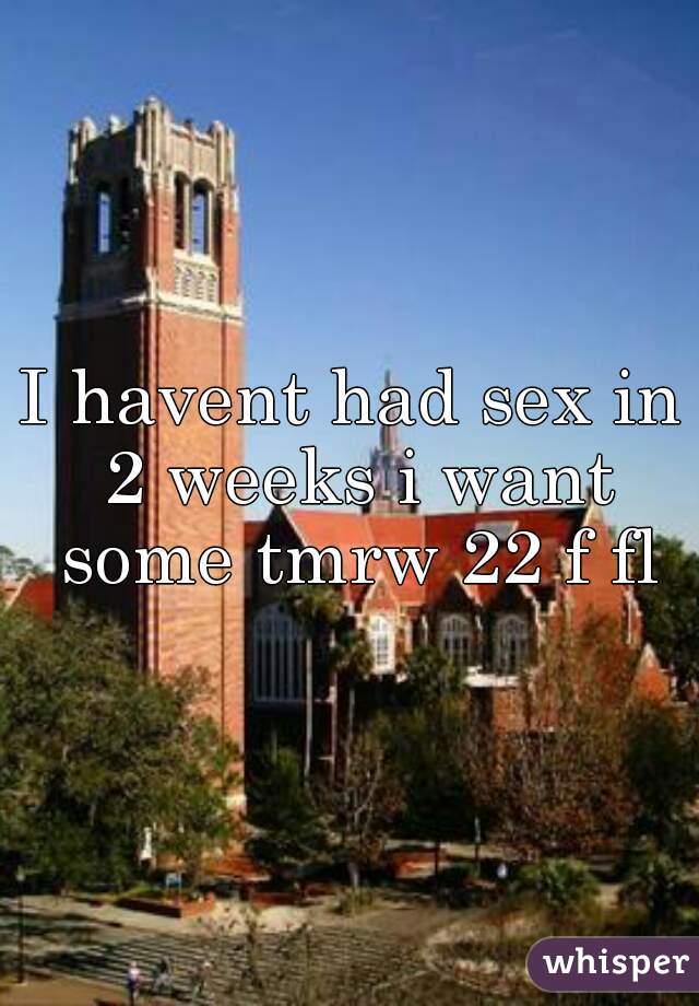 I havent had sex in 2 weeks i want some tmrw 22 f fl