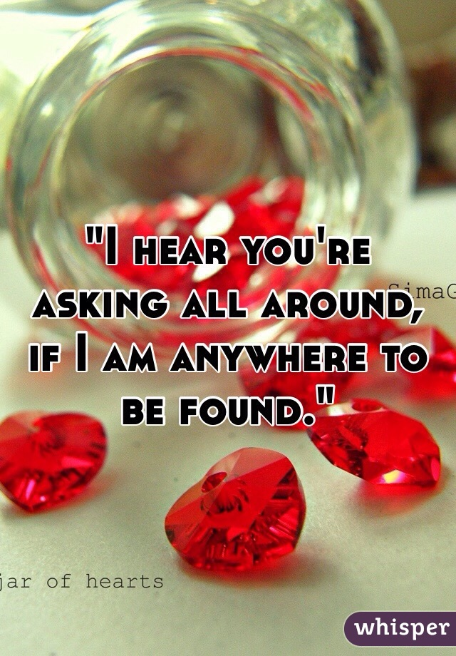 """""""I hear you're asking all around, if I am anywhere to be found."""""""