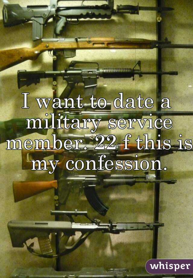 I want to date a military service member. 22 f this is my confession.