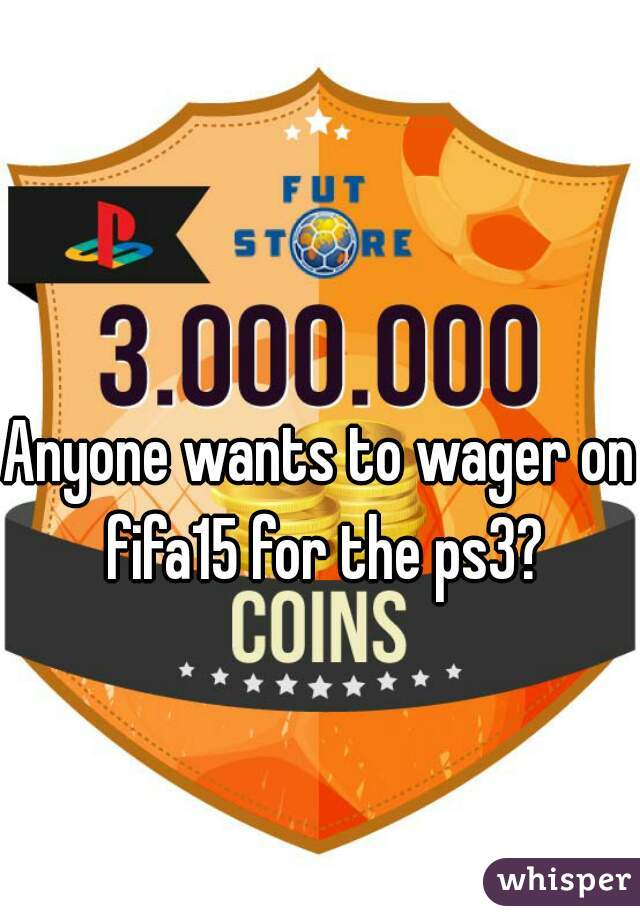Anyone wants to wager on fifa15 for the ps3?
