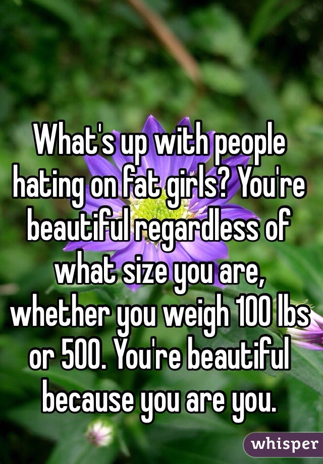 What's up with people hating on fat girls? You're beautiful regardless of what size you are, whether you weigh 100 lbs or 500. You're beautiful because you are you.