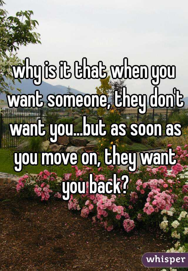 why is it that when you want someone, they don't want you...but as soon as you move on, they want you back?