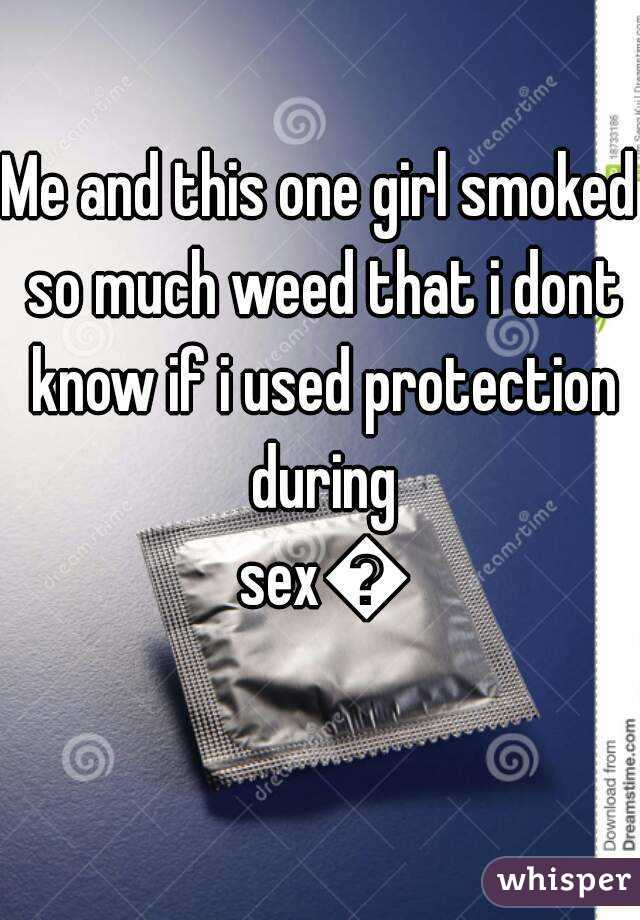 Me and this one girl smoked so much weed that i dont know if i used protection during sex😫