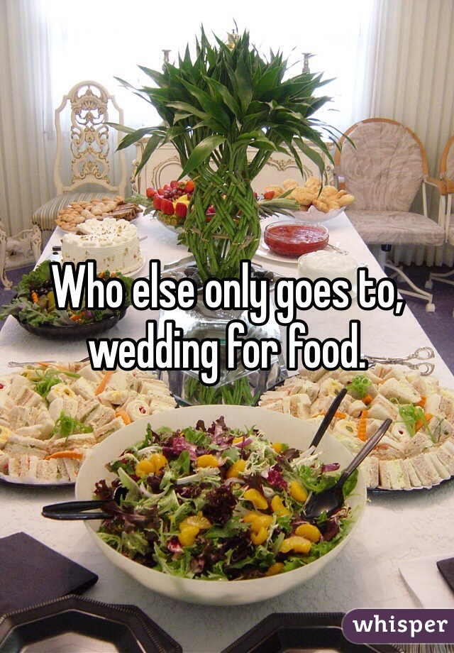 Who else only goes to, wedding for food.